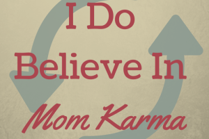 I Do Believe In Mom Karma