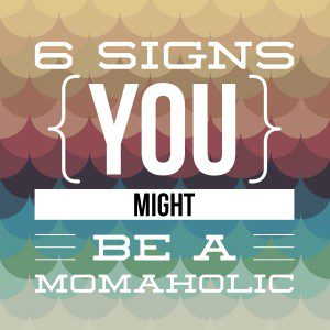 6 signs you might be a momaholic