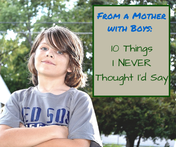 From A Mother of Boys: 10 Things I Never Thought I'd Say