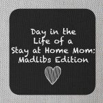Stay At Home Mom Madlibs