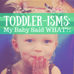 Toddler-isms: My Baby Said WHAT?!