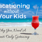 Why You Should Vacation WITHOUT Your Kids