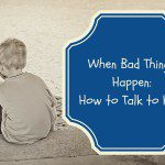 How to Talk to Kids When Bad Things Happen