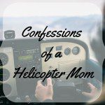 7 Confessions of a Helicopter Mom