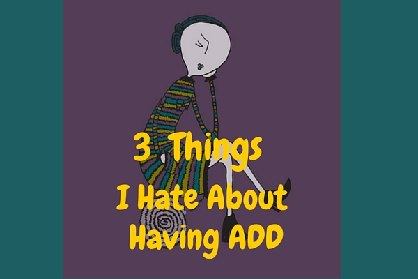 3 things I hate about ADD
