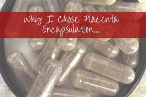 Why I Chose Placenta Encapsulation...