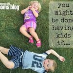 You Might Be Done Having Kids If…