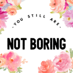 Dear Moms, You STILL Are NOT Boring
