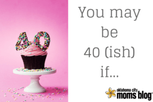 You may be 40 (ish) if...